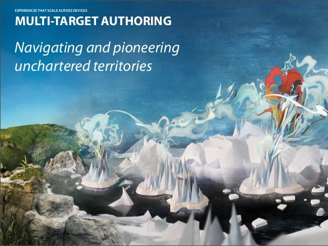 EXPERIENCES THAT SCALE ACROSS DEVICESMULTI-TARGET AUTHORINGNavigating and pioneeringunchartered territories