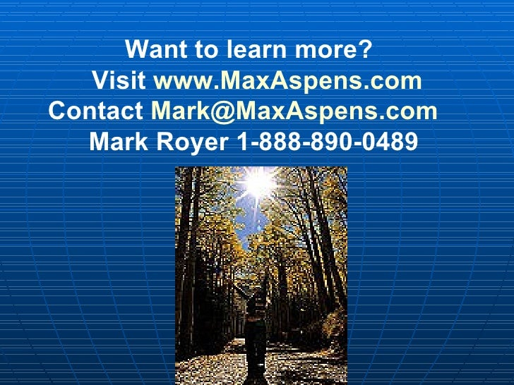 Want to learn more?  Visit  www.MaxAspens.com Contact  [email_address] Mark Royer 1-888-890-0489