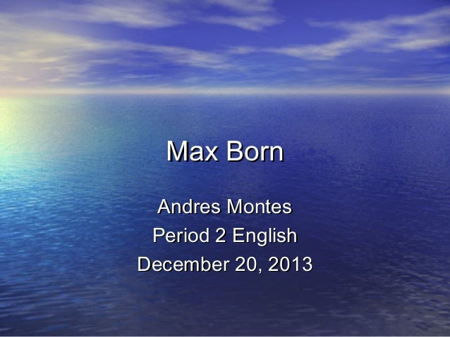 Max Born Andres Montes Period 2 English December 20, 2013