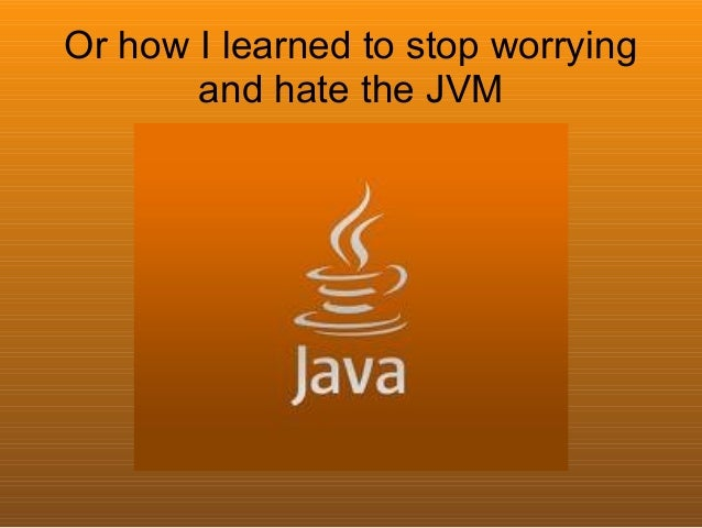 Or how I learned to stop worrying       and hate the JVM