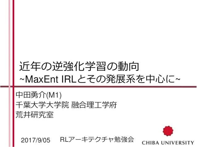 近年の逆強化学習の動向 ~MaxEnt IRLとその発展系を中心に~ 中田勇介(M1) 千葉大学大学院 融合理工学府 荒井研究室 2017/9/05 RLアーキテクチャ勉強会