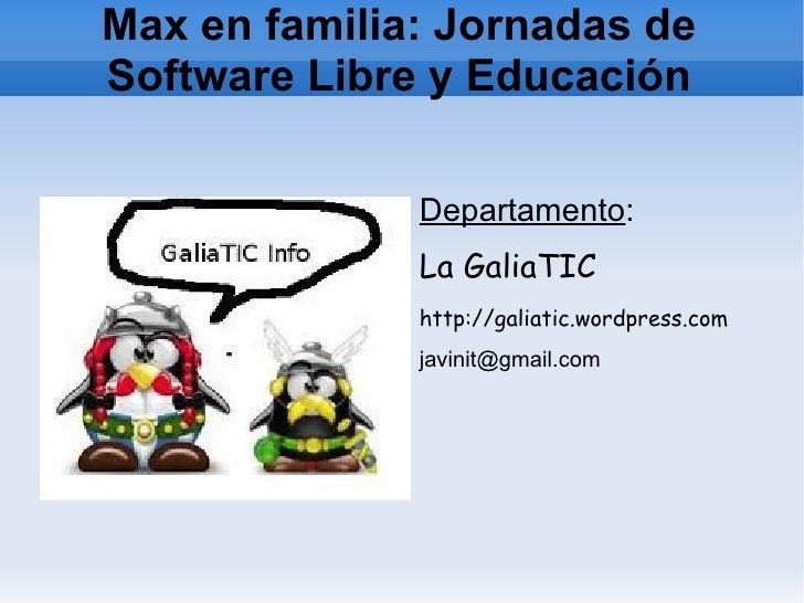Max en familia: Jornadas deSoftware Libre y Educación              Departamento:              La GaliaTIC              htt...