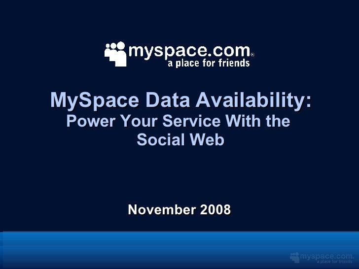 MySpace Data Availability: Power Your Service With the  Social Web <ul><li>November 2008 </li></ul>