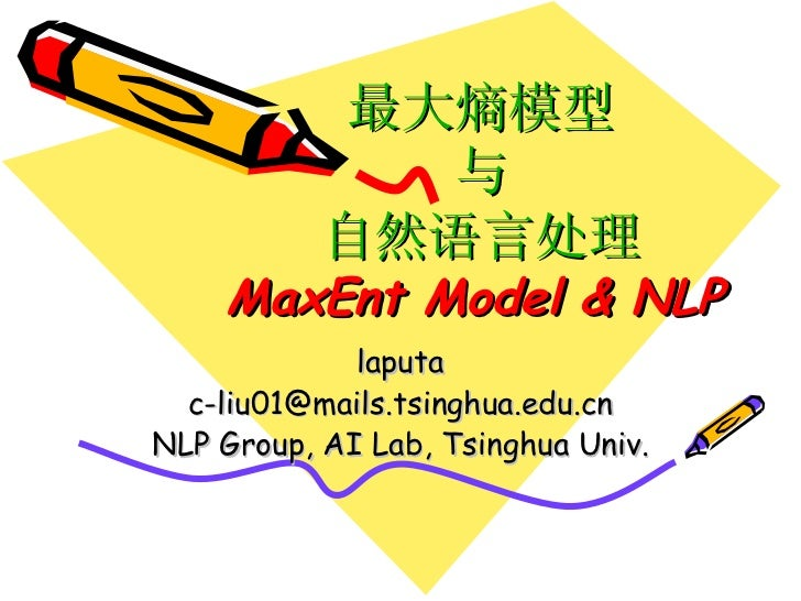 最大熵模型 与 自然语言处理 MaxEnt Model & NLP   laputa [email_address] NLP Group, AI Lab, Tsinghua Univ.