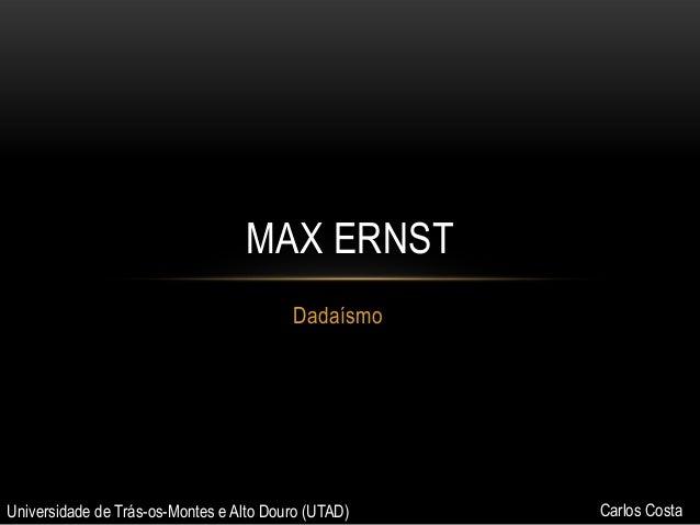 MAX ERNST Dadaísmo  Universidade de Trás-os-Montes e Alto Douro (UTAD)  Carlos Costa