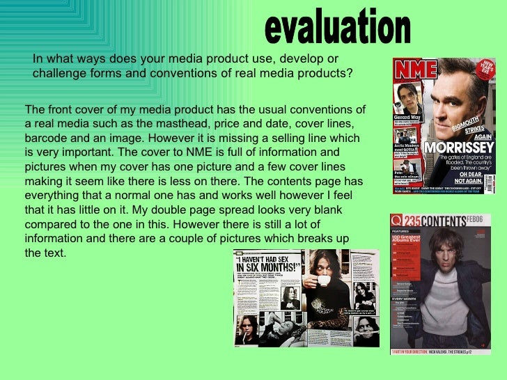 evaluation The front cover of my media product has the usual conventions of a real media such as the masthead, price and d...