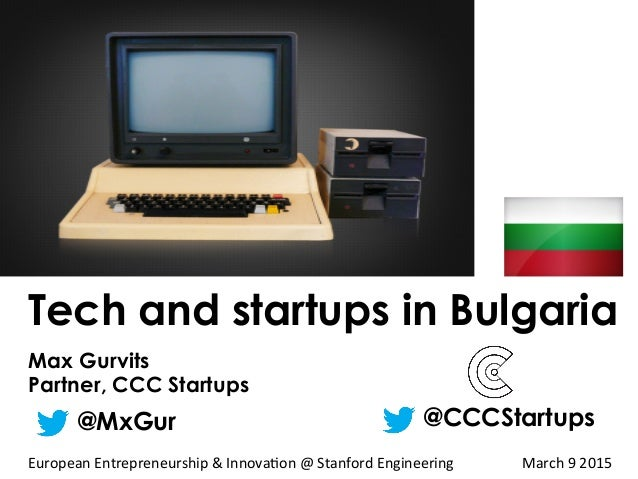 Tech and startups in Bulgaria Max Gurvits Partner, CCC Startups @MxGur @CCCStartups European	   Entrepreneurship	   &	   I...