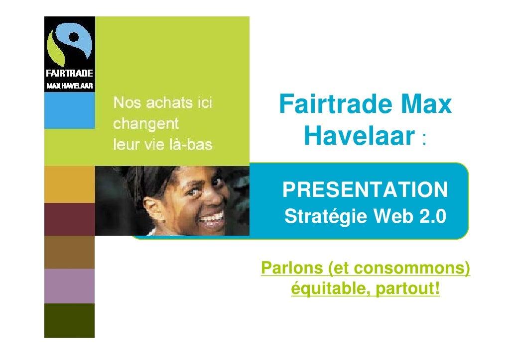 Fairtrade Max    Havelaar :   PRESENTATION   Stratégie Web 2.0  Parlons (et consommons)     équitable, partout!