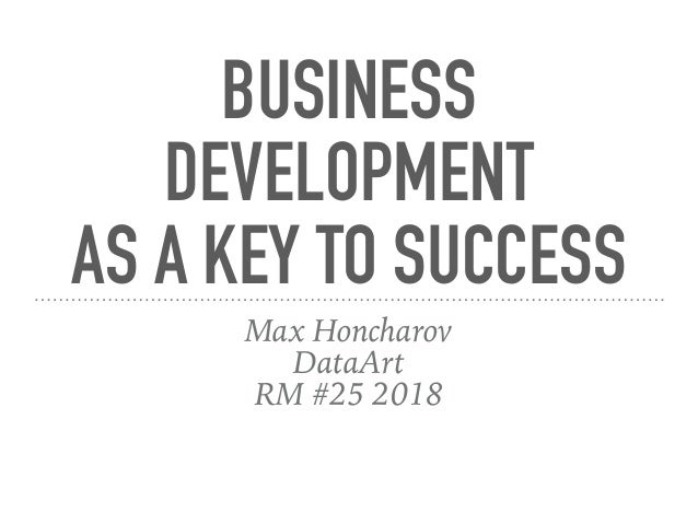 BUSINESS DEVELOPMENT AS A KEY TO SUCCESS Max Honcharov DataArt RM #25 2018
