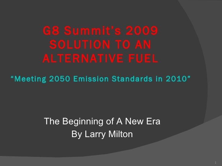"G8 Summit's 2009 SOLUTION TO AN ALTERNATIVE FUEL ""Meeting 2050 Emission Standards in 2010""   <ul><li>The Beginning of A Ne..."