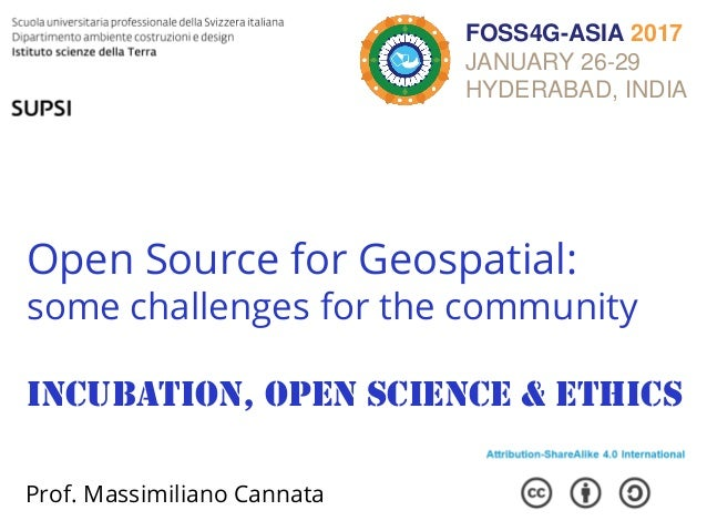 Open Source for Geospatial: some challenges for the community Incubation, open science & ethics Prof. Massimiliano Cannata...