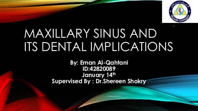 1  MAXILLARY SINUS AND ITS DENTAL IMPLICATIONS By: Eman Al-Qahtani ID:42820089 January 14th Supervised By : Dr.Shereen Sho...