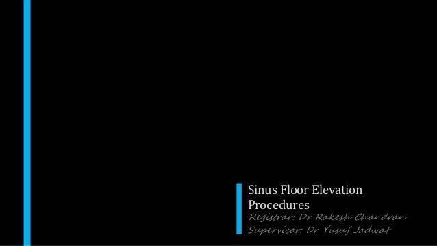 Sinus Floor Elevation Procedures Registrar: Dr Rakesh Chandran Supervisor: Dr Yusuf Jadwat