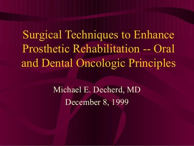 Surgical Techniques to EnhanceProsthetic Rehabilitation -- Oraland Dental Oncologic Principles      Michael E. Decherd, MD...