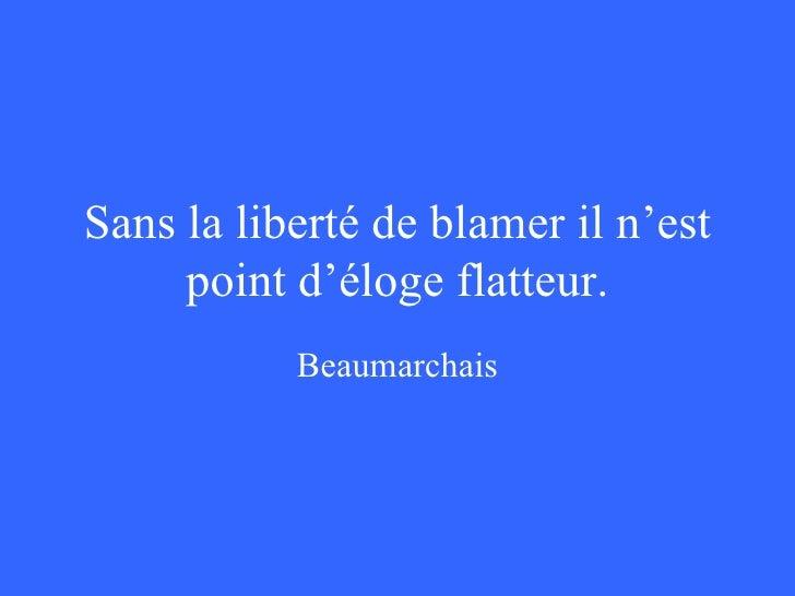 Sans la liberté de blâmer, il n est point d éloge flatteur