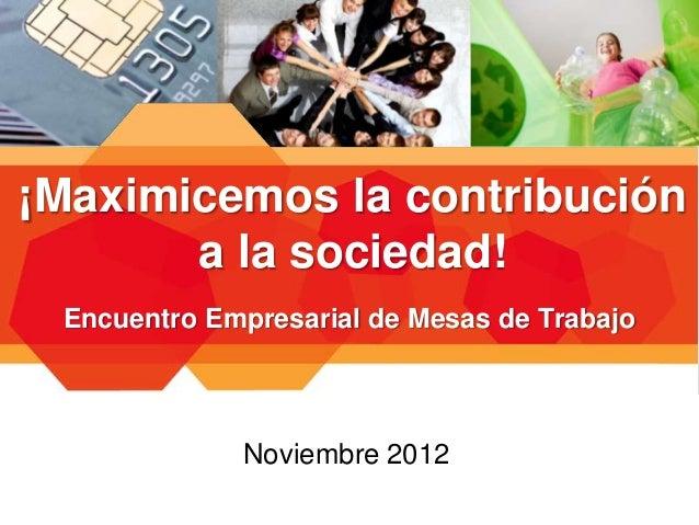 ¡Maximicemos la contribución       a la sociedad! Encuentro Empresarial de Mesas de Trabajo             Noviembre 2012