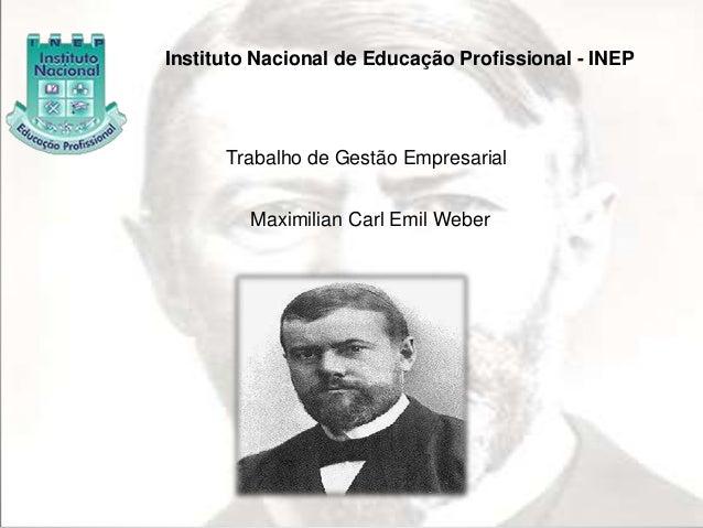 Instituto Nacional de Educação Profissional - INEP  Trabalho de Gestão Empresarial  Maximilian Carl Emil Weber