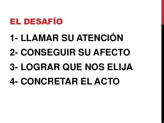 EL DESAFÍO1- LLAMAR SU ATENCIÓN2- CONSEGUIR SU AFECTO3- LOGRAR QUE NOS ELIJA4- CONCRETAR EL ACTO