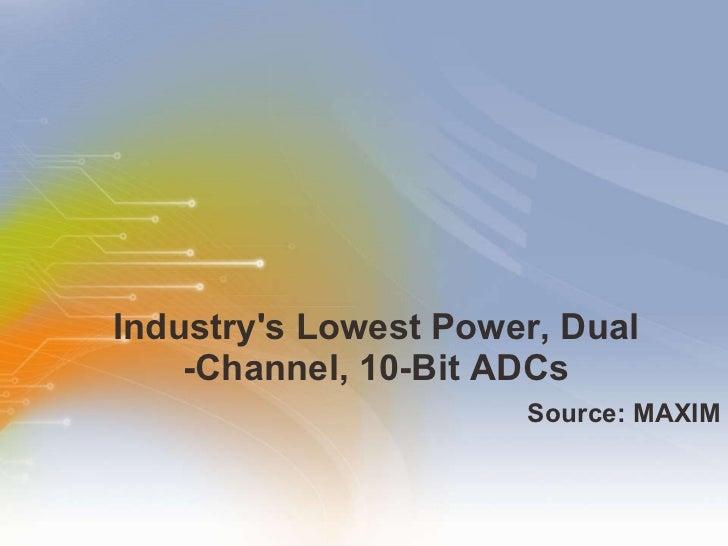 Industry's Lowest Power, Dual -Channel, 10-Bit ADCs <ul><li>Source: MAXIM </li></ul>