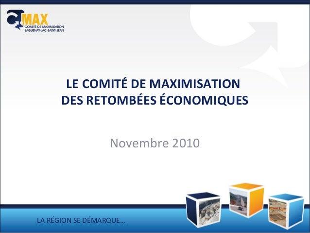 LE COMITÉ DE MAXIMISATION DES RETOMBÉES ÉCONOMIQUES Novembre 2010 LA RÉGION SE DÉMARQUE…
