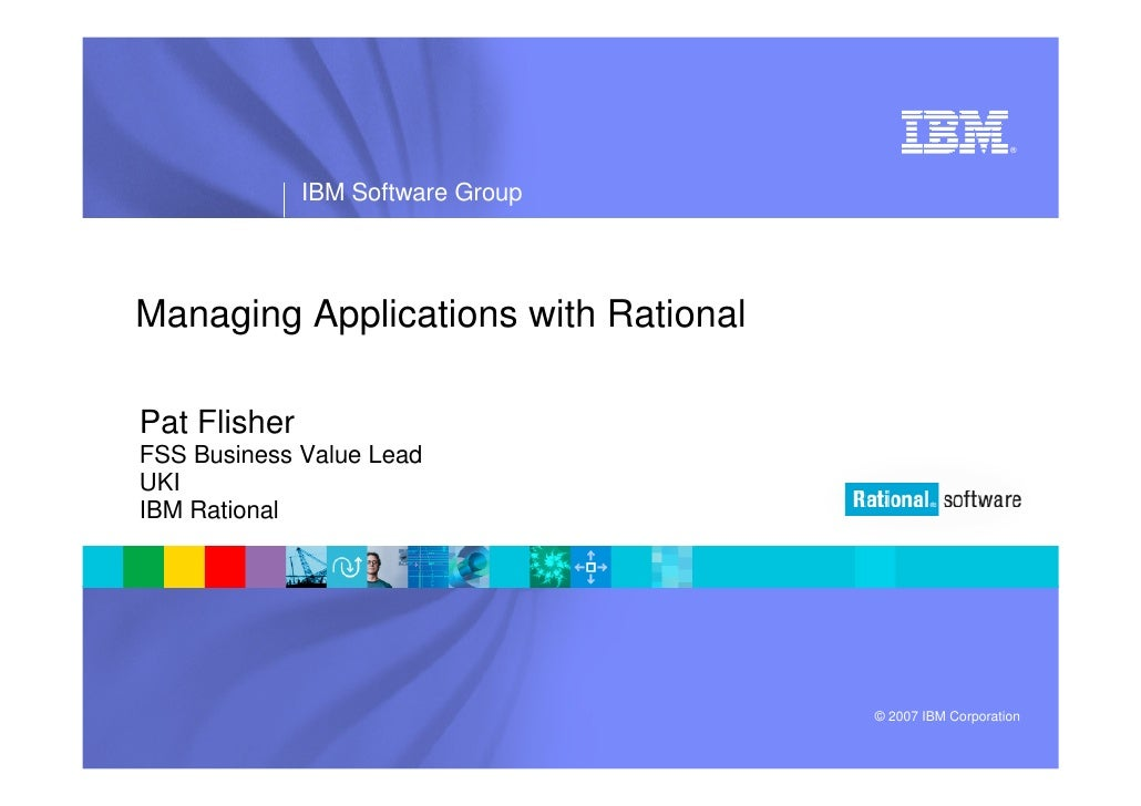 ®                   IBM Software Group     Managing Applications with Rational  Pat Flisher FSS Business Value Lead UKI IB...