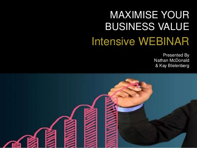 MAXIMISE YOUR BUSINESS VALUE Intensive WEBINAR Presented By Nathan McDonald & Kay BIelenberg