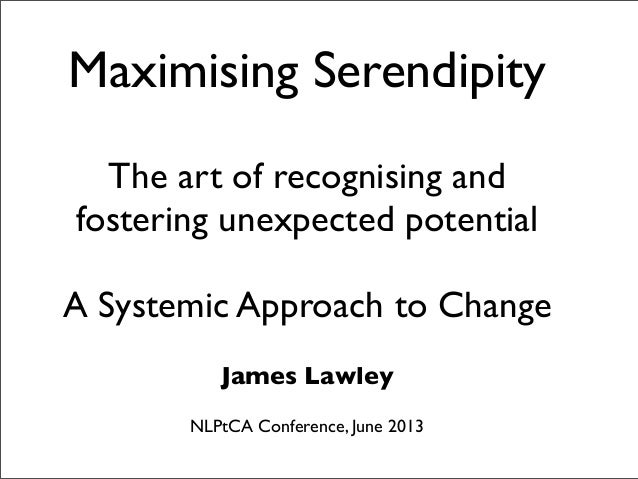 Maximising Serendipity The art of recognising and fostering unexpected potential A Systemic Approach to Change James Lawle...