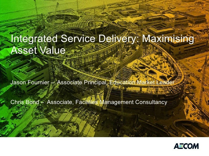 Integrated Service Delivery: Maximising Asset Value <ul><ul><li>Jason Fournier –  Associate Principal, Education Market Le...
