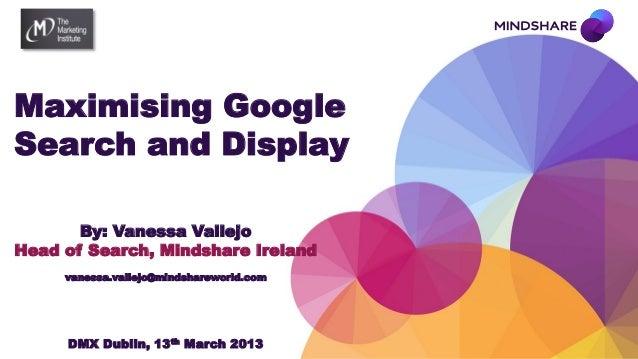 Maximising GoogleSearch and Display       By: Vanessa VallejoHead of Search, Mindshare Ireland     vanessa.vallejo@mindsha...