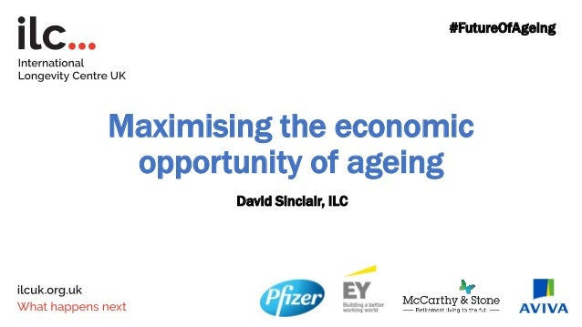 Maximising the economic opportunity of ageing David Sinclair, ILC #FutureOfAgeing