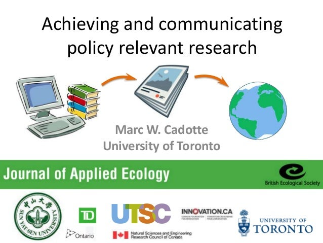 Achieving and communicating policy relevant research Marc W. Cadotte University of Toronto