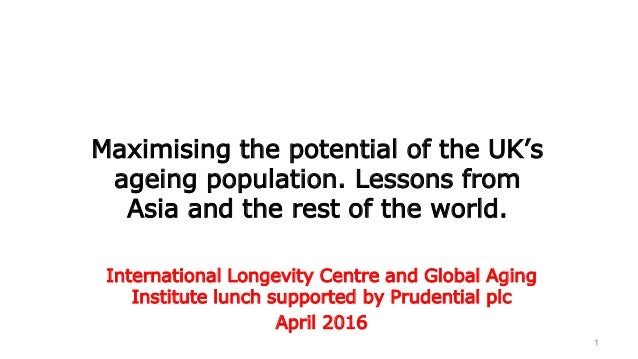1 Maximising the potential of the UK's ageing population. Lessons from Asia and the rest of the world. International Longe...
