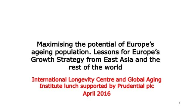 1 Maximising the potential of Europe's ageing population. Lessons for Europe's Growth Strategy from East Asia and the rest...