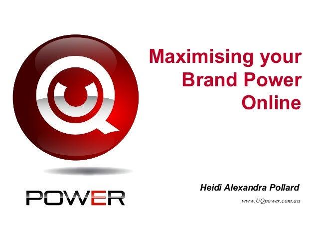 Maximising your Brand Power Online Heidi Alexandra Pollard www.UQpower.com.au