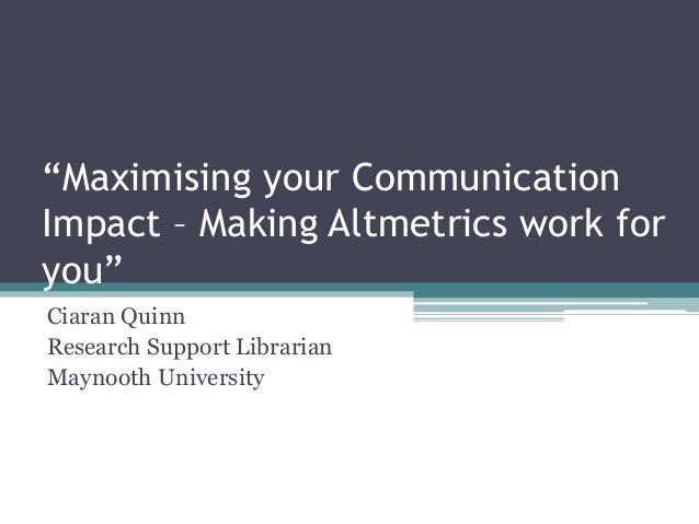 """Maximising your Communication Impact – Making Altmetrics work for you"" Ciaran Quinn Research Support Librarian Maynooth U..."