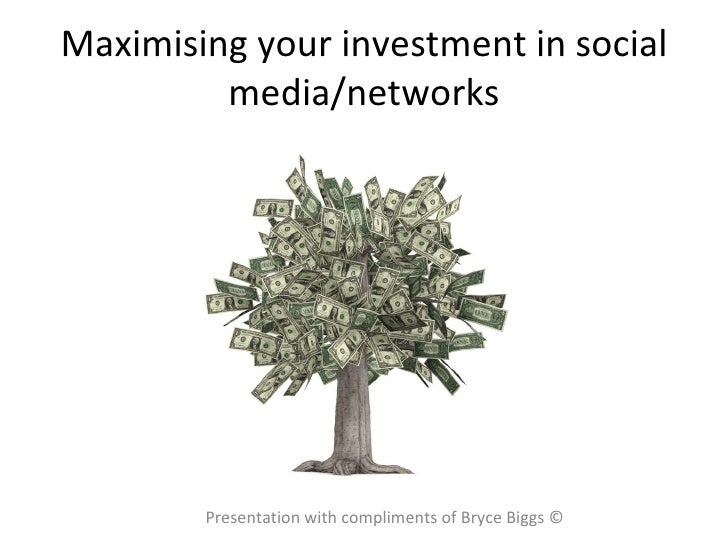 Maximising your investment in social media/networks Presentation with compliments of Bryce Biggs ©