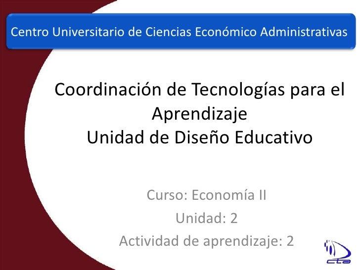Centro Universitario de Ciencias Económico Administrativas<br />Coordinación de Tecnologías para el AprendizajeUnidad de D...
