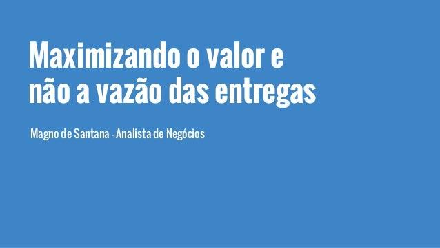 Maximizando o valor e não a vazão das entregas Magno de Santana - Analista de Negócios