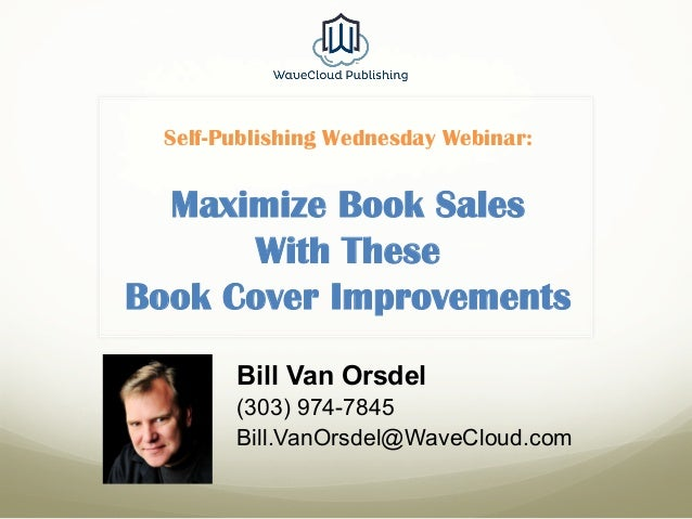 Self-Publishing Wednesday Webinar: Maximize Book Sales With These Book Cover Improvements Bill Van Orsdel (303) 974-7845 B...