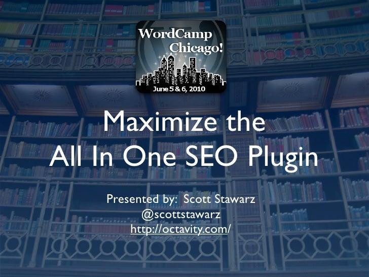 Maximize the All In One SEO Plugin     Presented by: Scott Stawarz           @scottstawarz         http://octavity.com/