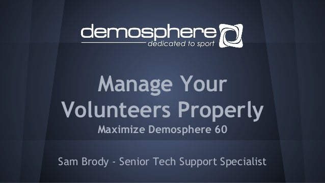Manage Your Volunteers Properly Maximize Demosphere 60 Sam Brody - Senior Tech Support Specialist