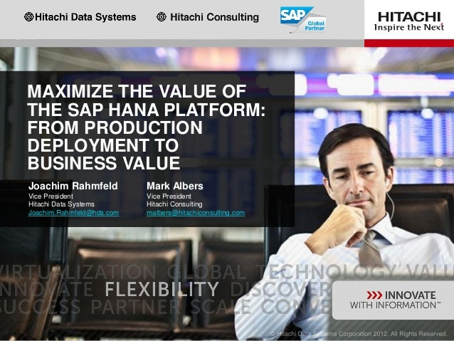 MAXIMIZE THE VALUE OF THE SAP HANA PLATFORM: FROM PRODUCTION DEPLOYMENT TO BUSINESS VALUE Mark Albers Vice President Hitac...