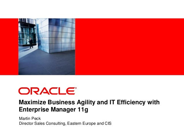 <Insert Picture Here> Maximize Business Agility and IT Efficiency with Enterprise Manager 11g Martin Peck Director Sales C...