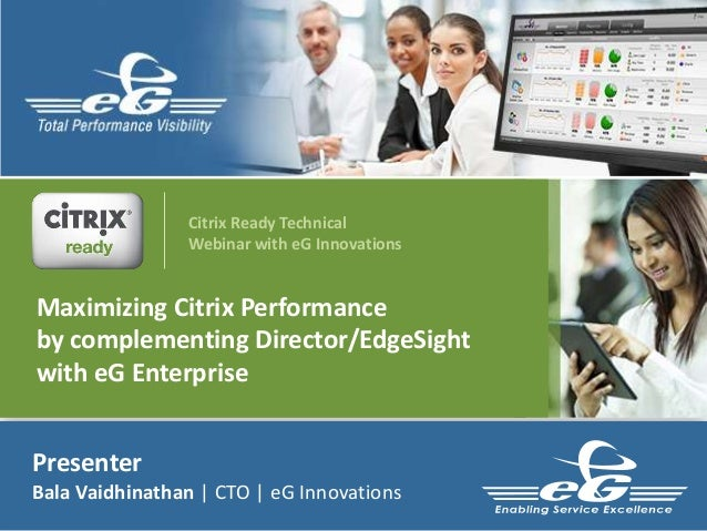 Presenter Bala Vaidhinathan | CTO | eG Innovations Maximizing Citrix Performance by complementing Director/EdgeSight with ...
