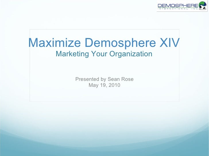Maximize Demosphere XIV Marketing Your Organization Presented by Sean Rose May 19, 2010