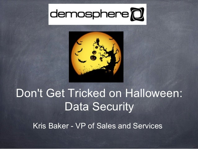 Dont Get Tricked on Halloween:         Data Security   Kris Baker - VP of Sales and Services