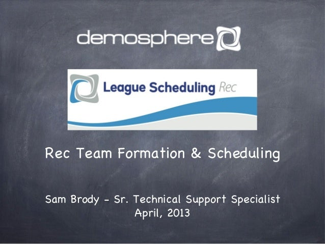 Rec Team Formation & SchedulingSam Brody - Sr. Technical Support SpecialistApril, 2013