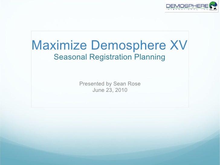Maximize Demosphere XV Seasonal Registration Planning Presented by Sean Rose June 23, 2010