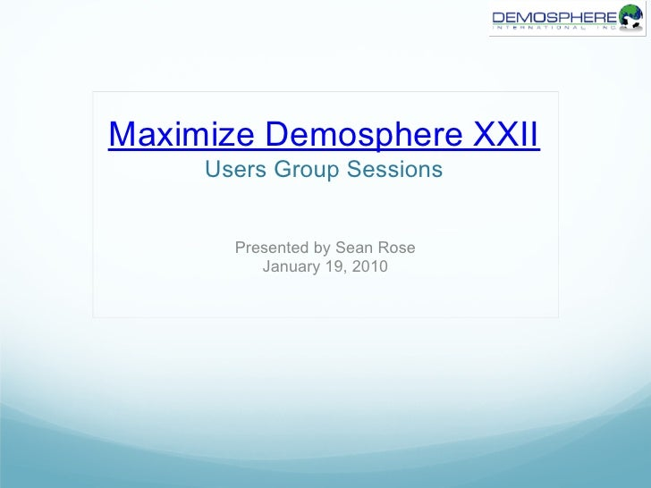 Maximize Demosphere XXII     Users Group Sessions       Presented by Sean Rose          January 19, 2010