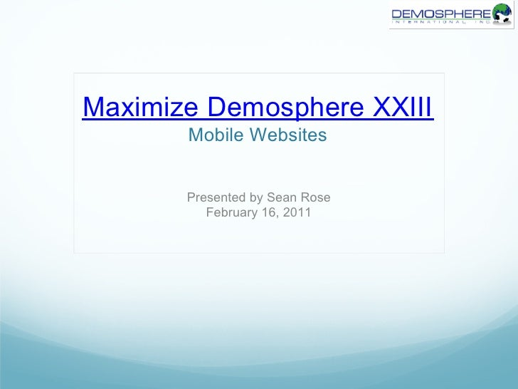 Maximize Demosphere XXIII       Mobile Websites       Presented by Sean Rose          February 16, 2011